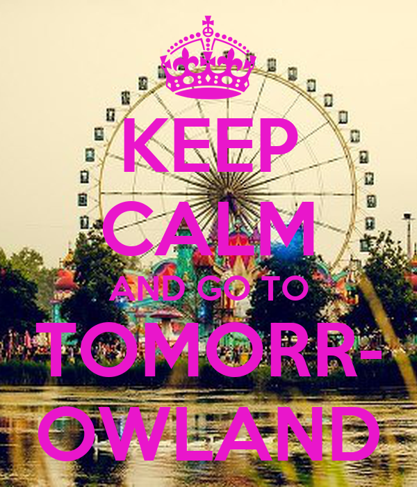 KEEP CALM AND GO TO TOMORR- OWLAND