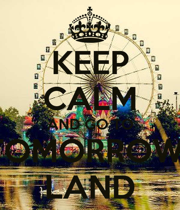 KEEP CALM AND GO TO TOMORROW- LAND