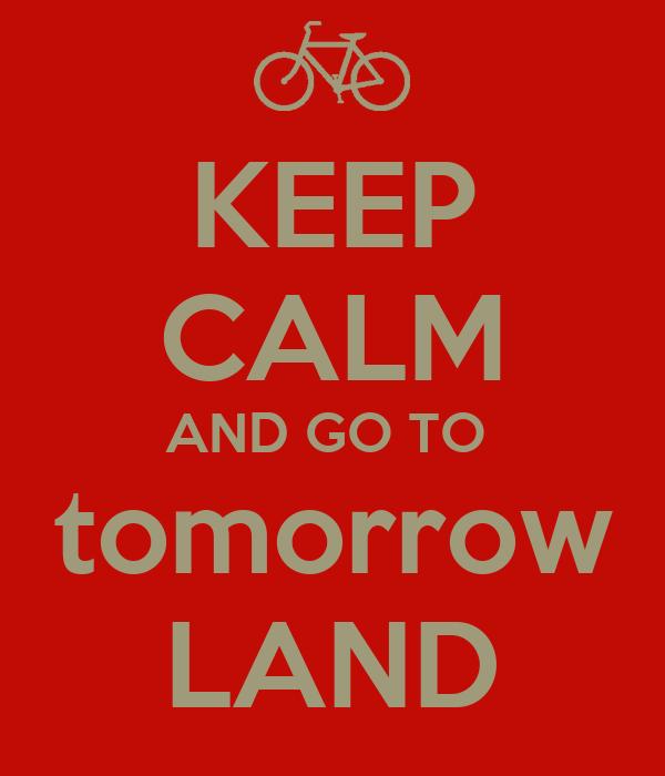KEEP CALM AND GO TO  tomorrow LAND