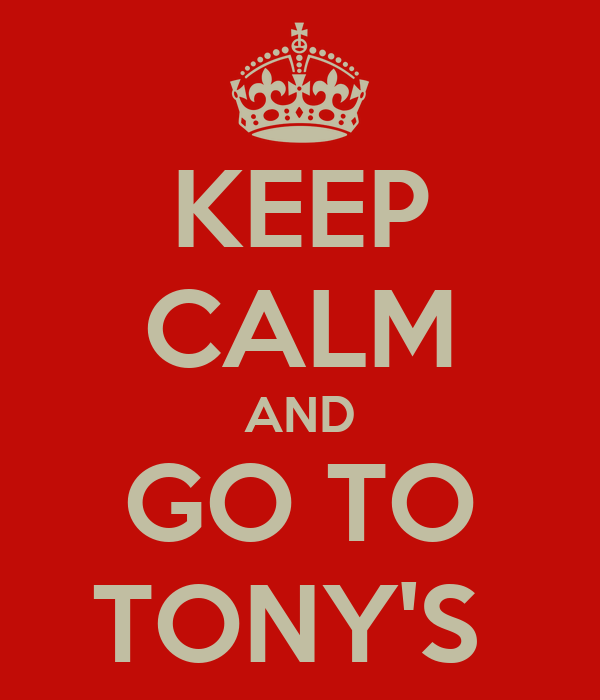 KEEP CALM AND GO TO TONY'S