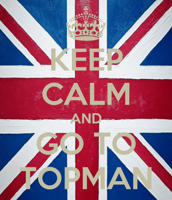 KEEP CALM AND GO TO TOPMAN