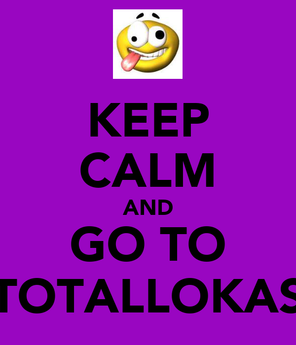 KEEP CALM AND GO TO TOTALLOKAS
