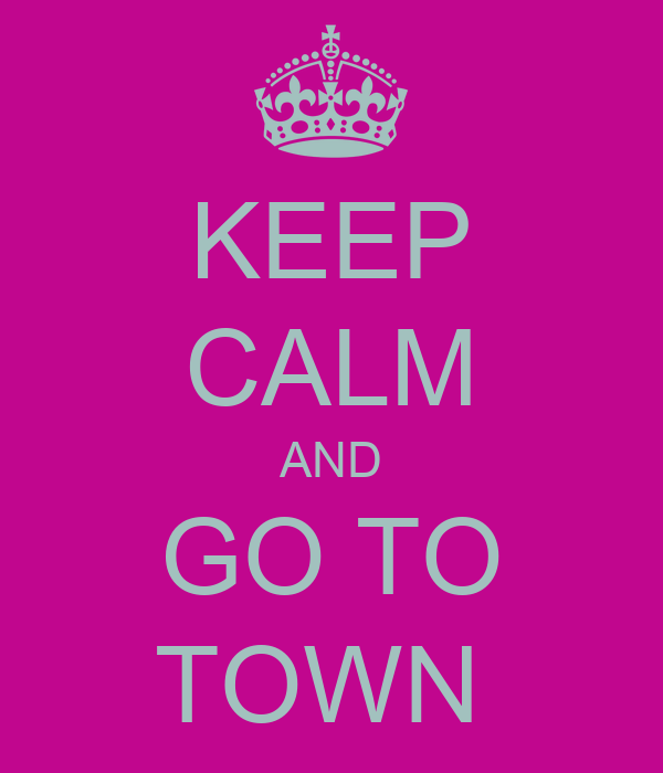 KEEP CALM AND GO TO TOWN