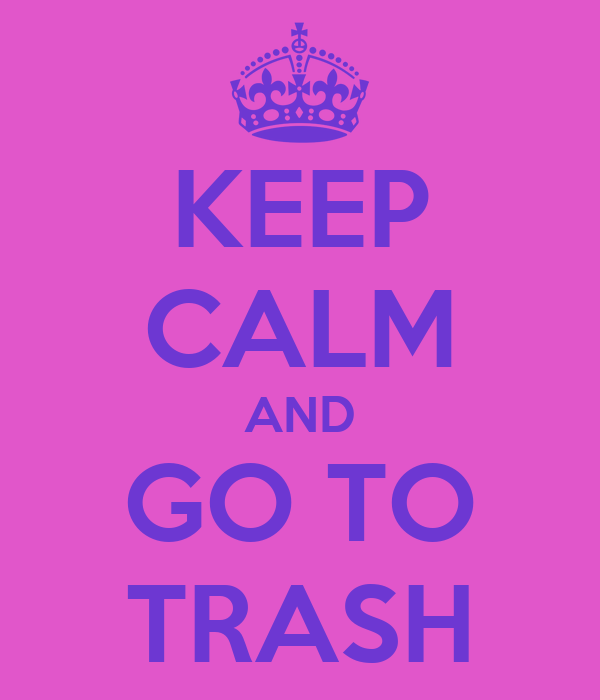 KEEP CALM AND GO TO TRASH
