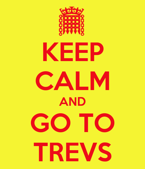 KEEP CALM AND GO TO TREVS