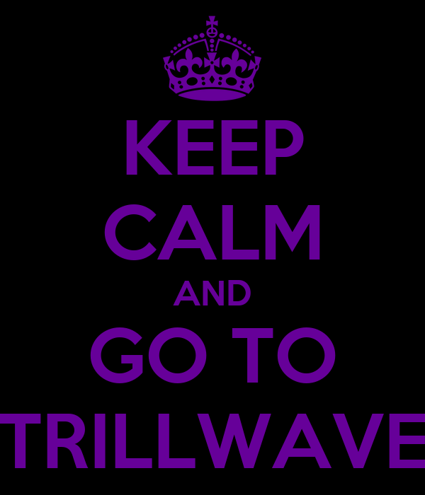 KEEP CALM AND GO TO TRILLWAVE