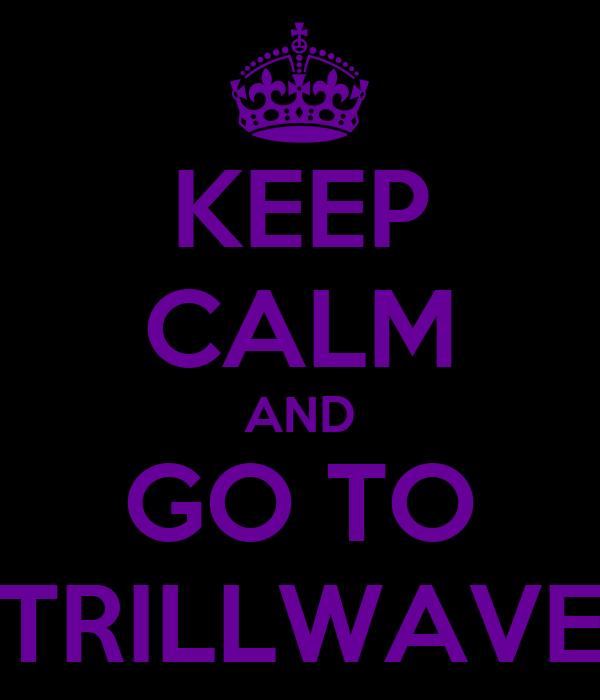 KEEP CALM AND GO TO TRILLWAVE
