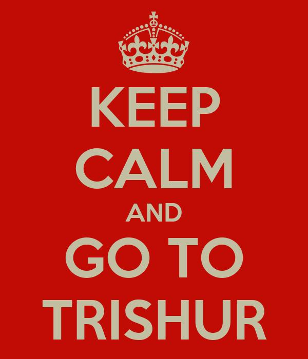 KEEP CALM AND GO TO TRISHUR