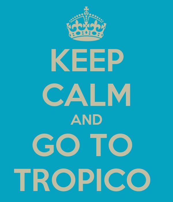 KEEP CALM AND GO TO  TROPICO
