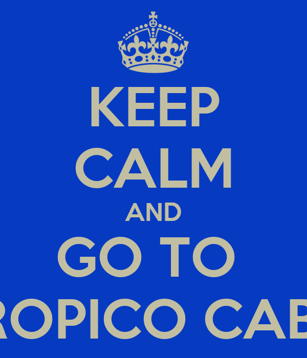 KEEP CALM AND GO TO  TROPICO CABO