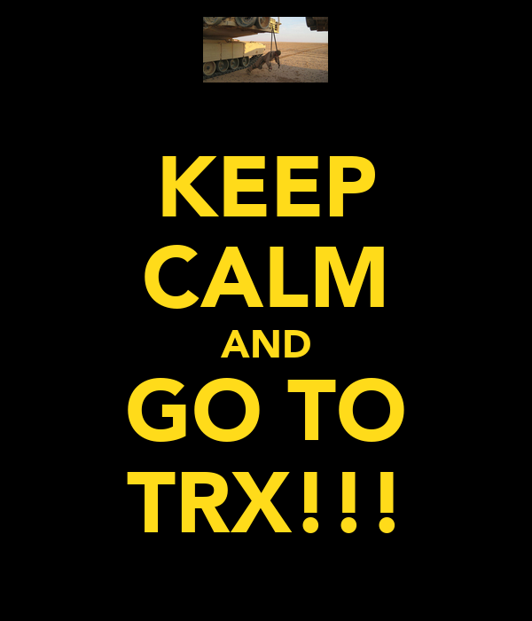 KEEP CALM AND GO TO TRX!!!