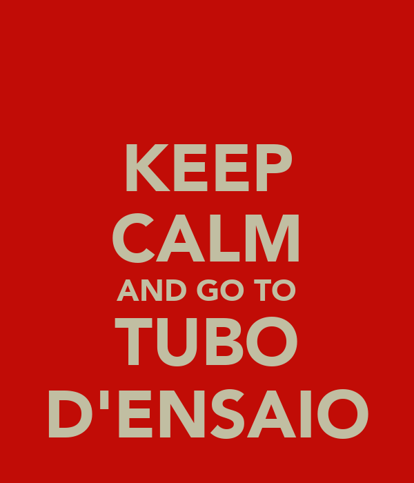 KEEP CALM AND GO TO TUBO D'ENSAIO