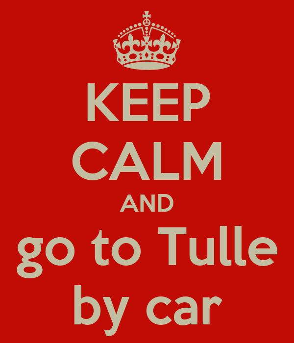 KEEP CALM AND go to Tulle by car