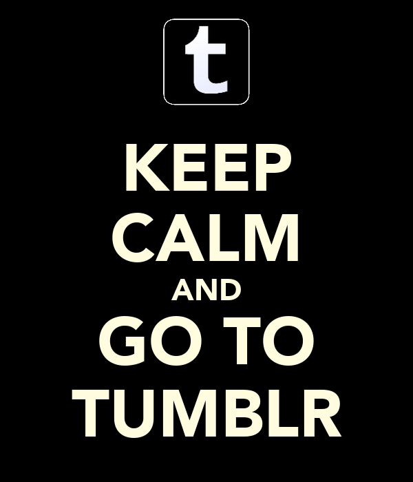 KEEP CALM AND GO TO TUMBLR