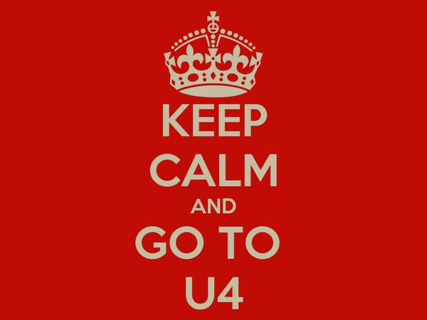 KEEP CALM AND GO TO  U4