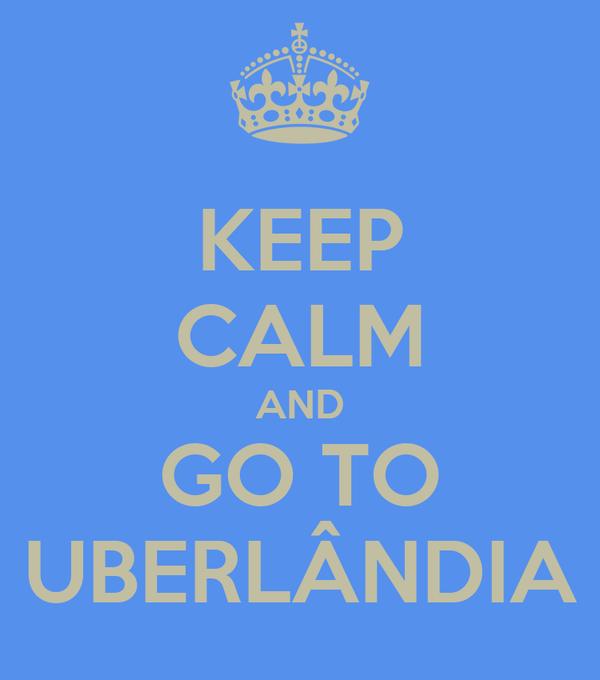 KEEP CALM AND GO TO UBERLÂNDIA