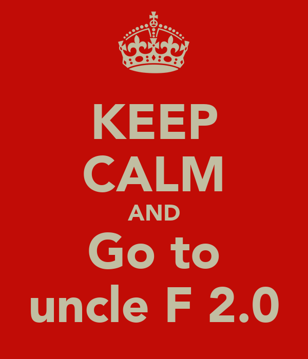 KEEP CALM AND Go to uncle F 2.0