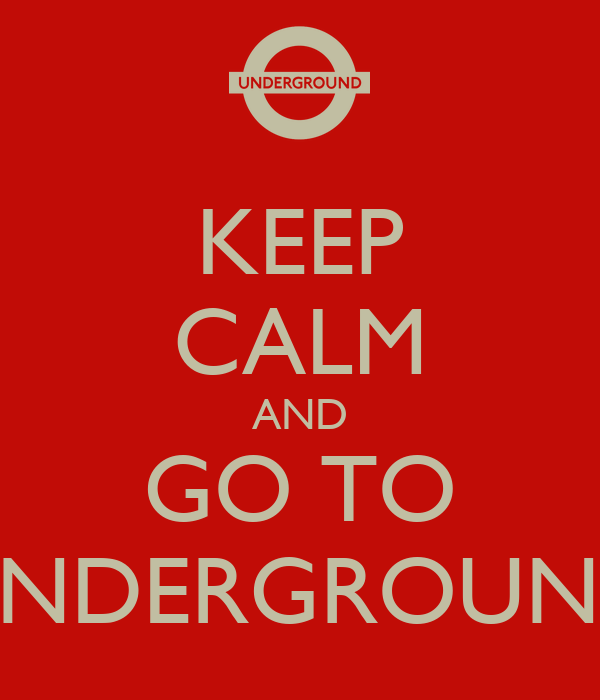 KEEP CALM AND GO TO UNDERGROUND