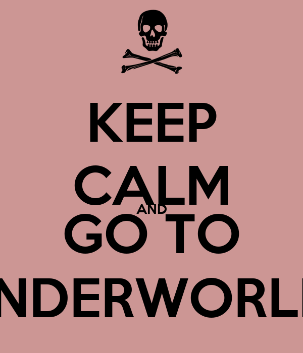 KEEP CALM AND GO TO UNDERWORLD