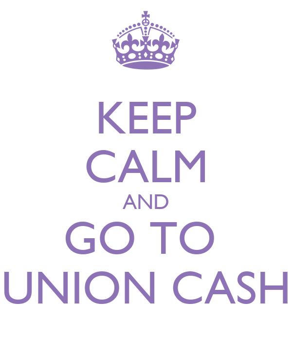 KEEP CALM AND GO TO  UNION CASH