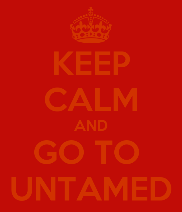 KEEP CALM AND GO TO  UNTAMED