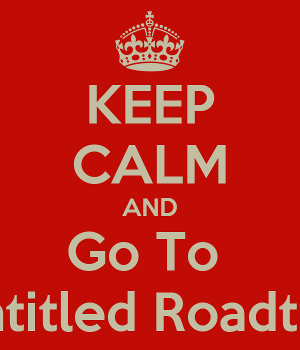 KEEP CALM AND Go To  Untitled Roadtrip