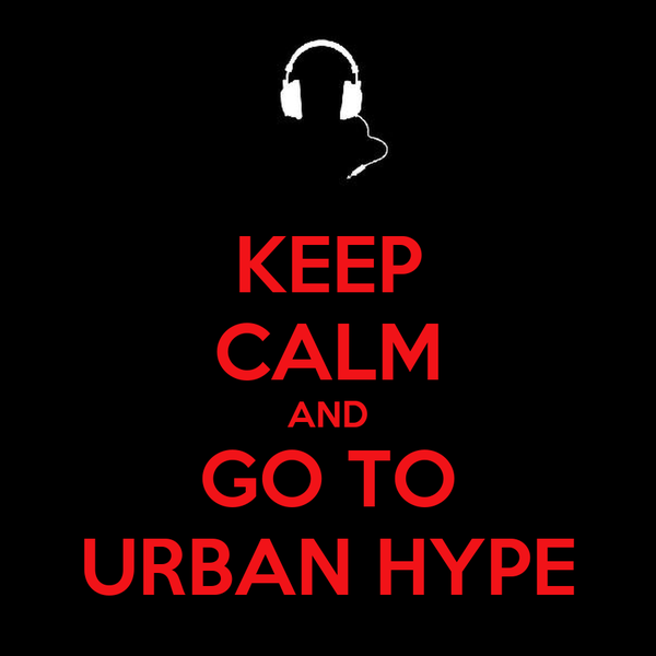 KEEP CALM AND GO TO URBAN HYPE
