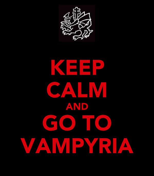 KEEP CALM AND GO TO VAMPYRIA