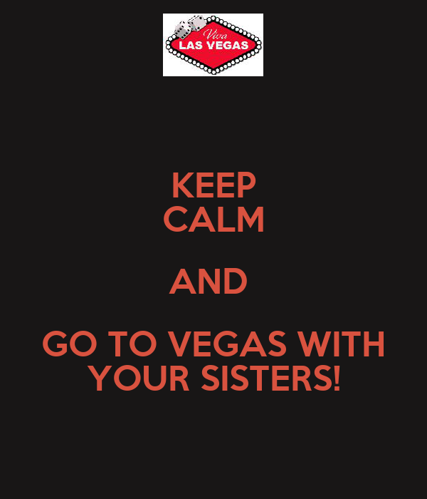 KEEP CALM AND  GO TO VEGAS WITH YOUR SISTERS!