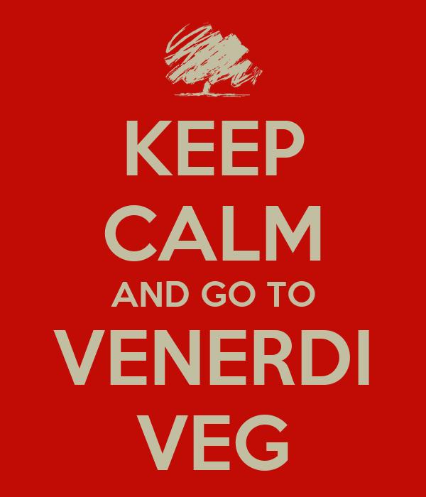 KEEP CALM AND GO TO VENERDI VEG