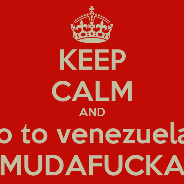 KEEP CALM AND Go to venezuela... ¡MUDAFUCKA!