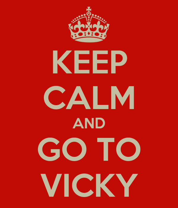 KEEP CALM AND GO TO VICKY