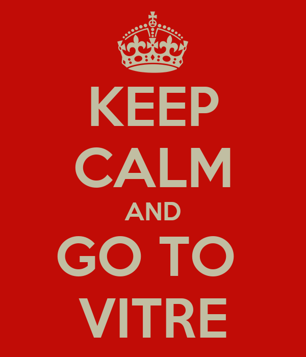 KEEP CALM AND GO TO  VITRE