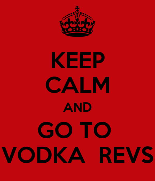 KEEP CALM AND GO TO  VODKA  REVS