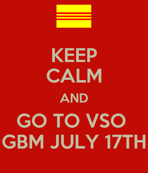 KEEP CALM AND GO TO VSO  GBM JULY 17TH