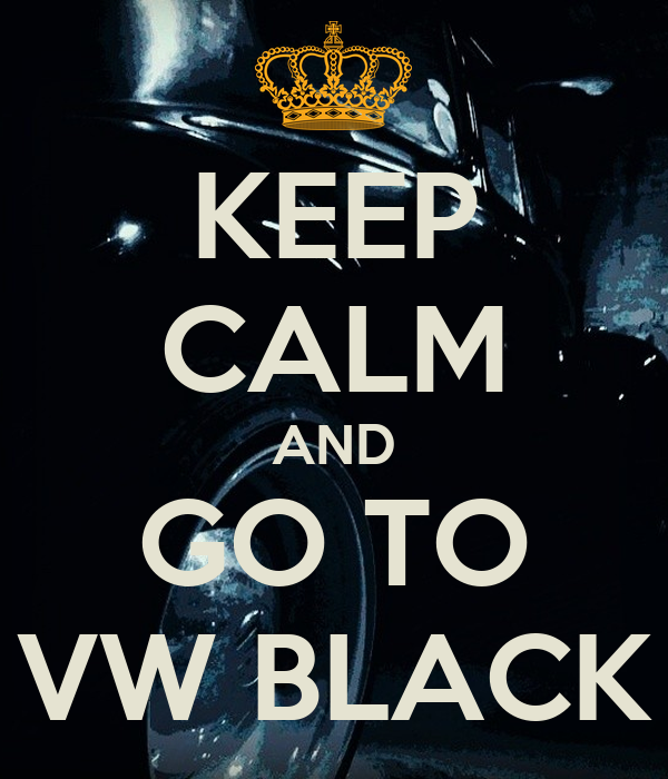 KEEP CALM AND GO TO VW BLACK