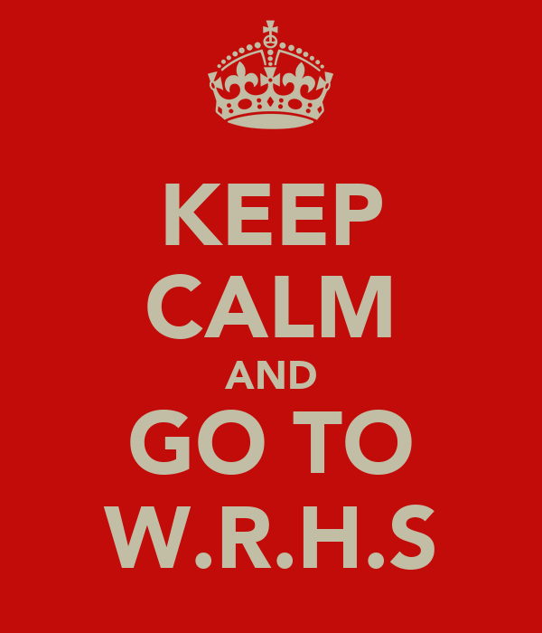 KEEP CALM AND GO TO W.R.H.S