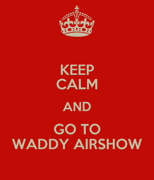 KEEP CALM AND GO TO WADDY AIRSHOW