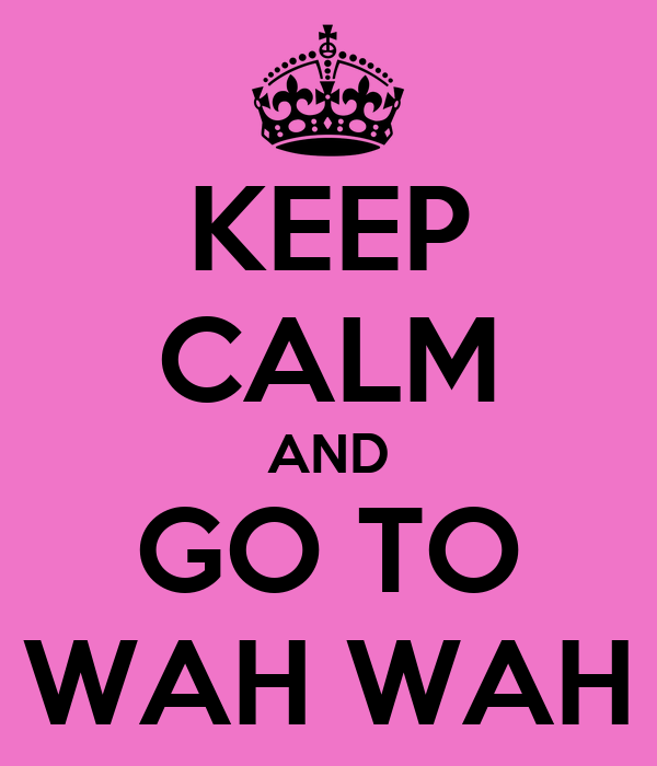 KEEP CALM AND GO TO WAH WAH