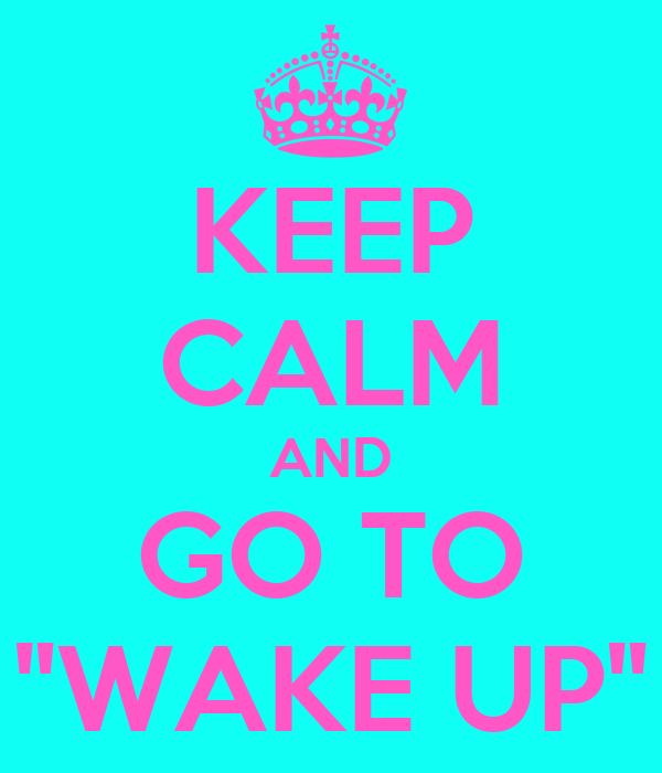 """KEEP CALM AND GO TO """"WAKE UP"""""""
