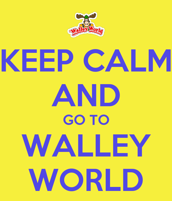 KEEP CALM AND GO TO WALLEY WORLD