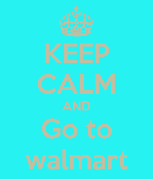KEEP CALM AND Go to walmart