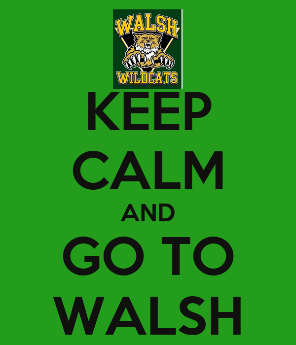 KEEP CALM AND GO TO WALSH