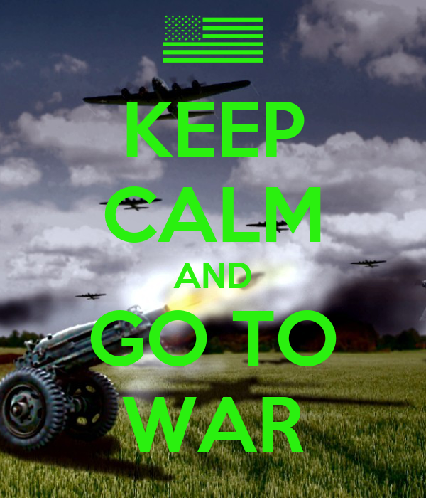 KEEP CALM AND GO TO WAR