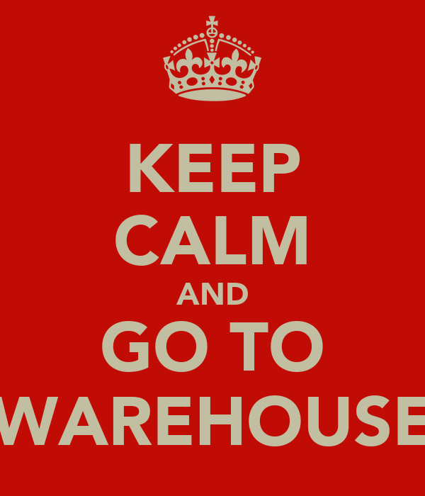 KEEP CALM AND GO TO WAREHOUSE