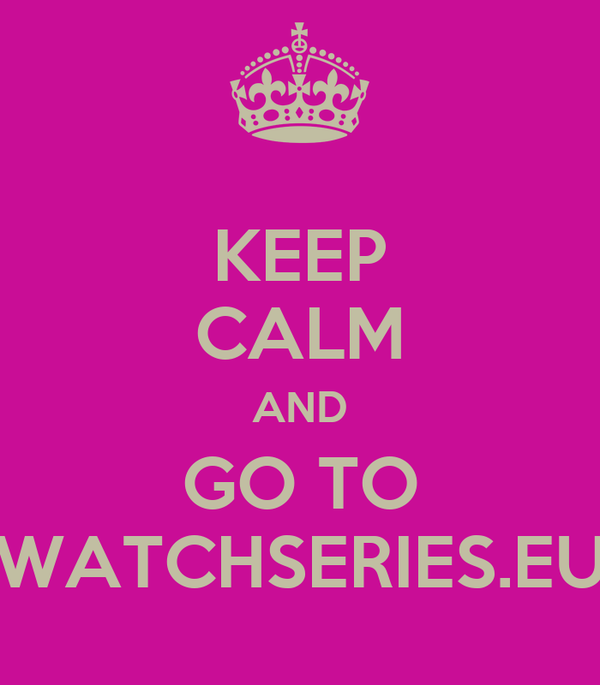 KEEP CALM AND GO TO WATCHSERIES.EU
