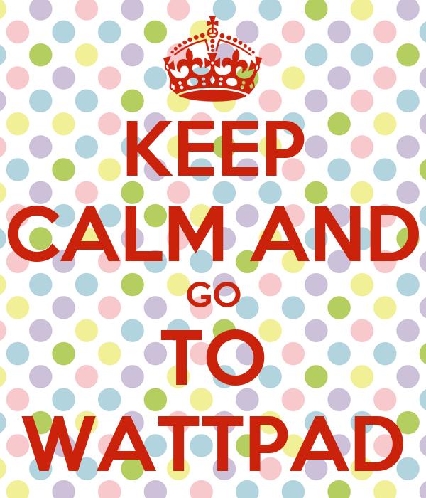 KEEP CALM AND GO TO WATTPAD