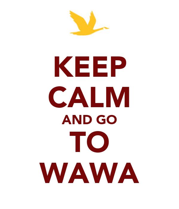 KEEP CALM AND GO TO WAWA