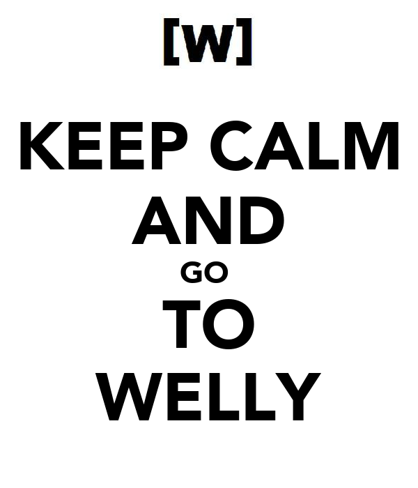 KEEP CALM AND GO  TO WELLY