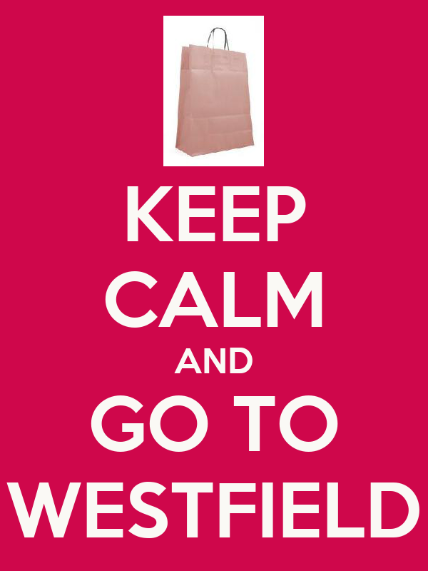 KEEP CALM AND GO TO WESTFIELD